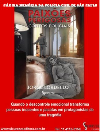 Livro: Paixões Perigosas´- Contos Policiais. Autor: Delegado de Polícia Jorge Lordello. Editora Sicurezza. Contato para aquisição da obra: Fone (11) 4113 5150.