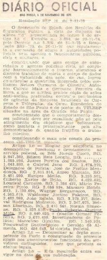 """ELOGIO DO SECRETÁRIO DA SEGURANÇA PÚBLICA ERASMO DIAS """"in memorian"""", ONDE ESTÃO INSERIDOS VÁRIOS DOS MELHORES POLICIAIS CIVIS DA ÉPOCA, PARTICIPANDO NA PRISÃO DE TODOS INTEGRANTES DA QUADRILHA MAIS PROCURADA DOS ANOS 70. PUBLICADO NO DIÁRIO OFICIAL DE 08 DE NOVEMBRO DE 1.978. Delegados de Polícia: Dr. Josecir Cuoco, Edison Reis Longo """"ïn memoriam"""", Juares Pereira dos Santos """"ïn memoriam"""" e Gabriel Jano """"in memoriam"""". Investigadores de Polícia: José de Freitas Mendonça """"in memoriam"""", Aureo Marcato, Euripes Melão, Gilberto Xavier de Brito (Crioulos Doidos) """"in memoriam"""", Lourival Carneiro (Crioulos Doidos), Mário Pereira Pinton (Mário Fumaça dos Crioulos Doidos """"ïn memoriam""""), Massaro Honda """"in memoriam"""", Wagner Bergamasco """"ïn memoriam"""", Waldemar Justino Faleiros, João Zulato, Nelson Laurindo, Norma Simeone, Paulo Roberto de Queiroz Motta e Otacílio Gimael Pereira (Bebe Johnson """"in memoriam""""). Marcelino Giraldes (Pesq pol) e Geraldo de Almeida (Geraldo Medalha """"in memoriam"""") Motorista Policial, hoje a denominação é Agente Policia. O Diretor do DEIC era o Dr. Sérgio Fernandes Paranhos Fleury """"in memoriam""""."""
