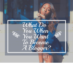What Do  You When You Want To Become A Blogger?