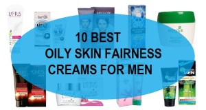 10 best oily skin fairness creams for men in india