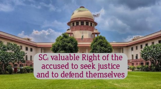 SC: valuable Right of the accused to seek justice and to defend themselves