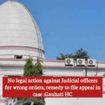 No legal action against Judicial officers for wrong orders, remedy to file appeal in case :Gauhati HC