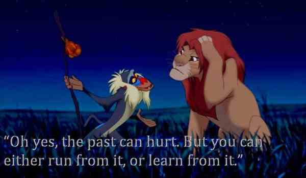 Oh yes, the past can hurt. But you can either run from it, or learn from it - Rafiki, Lion King movie quote