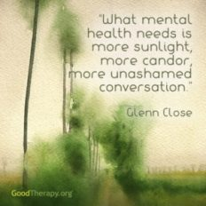 "Quote ""What mental health needs is more sunlight, more candour, more unashamed conversation"" - Glen Close"