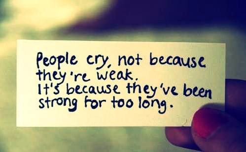 People cry, not because they're weak. It's because they've been strong for too long.