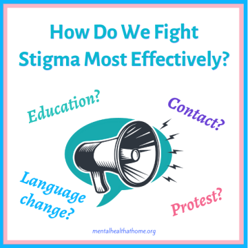 How do we fight stigma most effectively? Education? Contact? Language change? Protest?