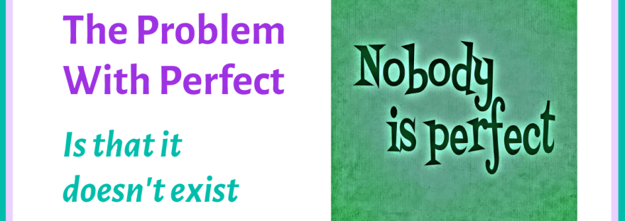 The problem with perfect is that it doesn't exist
