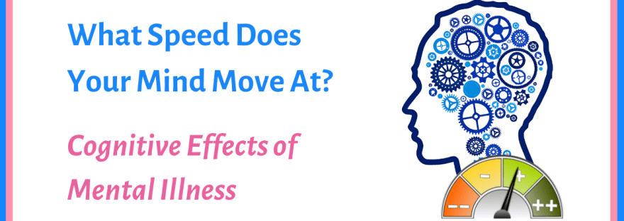 What speed does your mind move at? Cognitive effects of mental illness