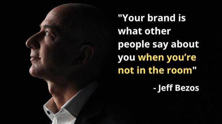 Jeff Bezos quote: your brand is what other people say about you when you are not in the room.