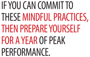 IF YOU CAN COMMIT TO THESE MINDFUL PRACTICES, THEN PREPARE YOURSELF FOR A YEAR OF PEAK PERFORMANCE.