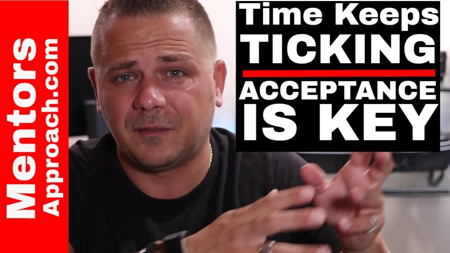 Time Keeps Ticking. Acceptance is the Start. Youtube Q and A