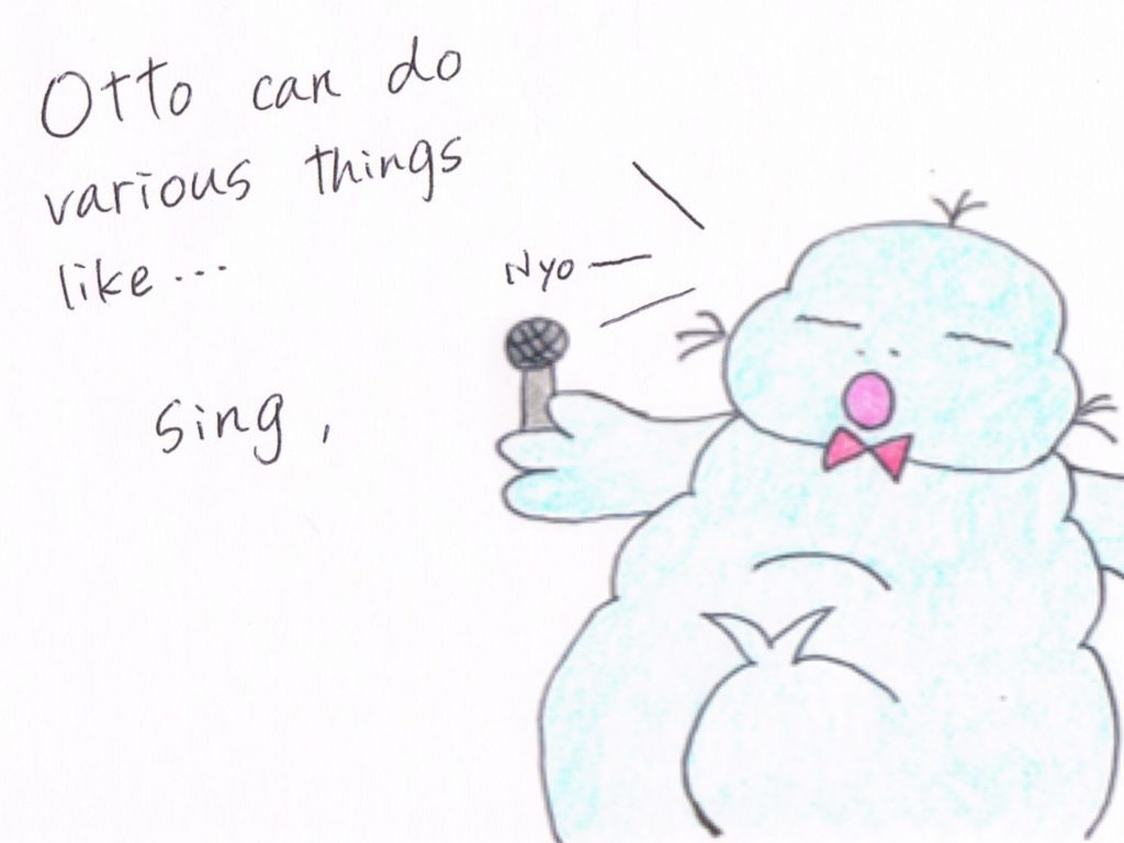 Otto can do various things like...Sing.
