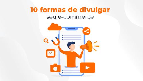 Divulgação de e-commerce: 10 estratégias eficientes