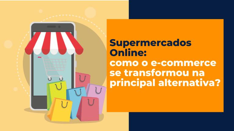 Supermercado Online: Como o E-commerce se transformou a principal alternativa?