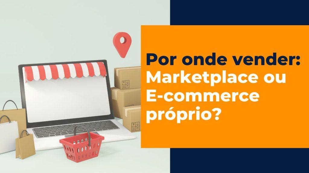 Marketplace ou E-commerce próprio?
