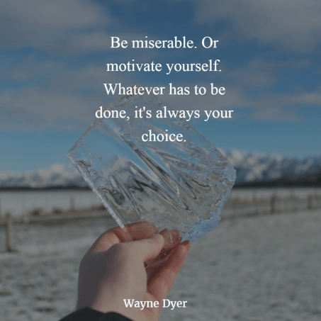 Be miserable. Or motivate yourself. It's always your choice.