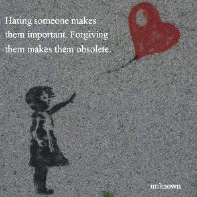 Hating Someone Makes Them Important. Forgiving them makes them Obsolete