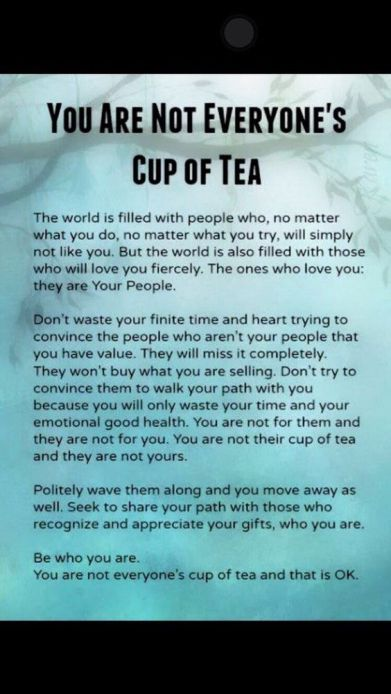 The world is filled with people who, no matter what you do, no matter what you try, will simply not like you. Be who you are. You are not everyone's cup of tea and that is OK.