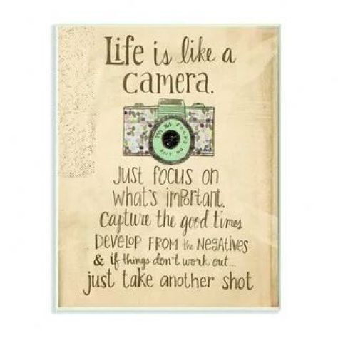 Life is like a camera, just focus on what's important. Capture the good times. Develop from the Negatives & if things don't work out, just take another shot.