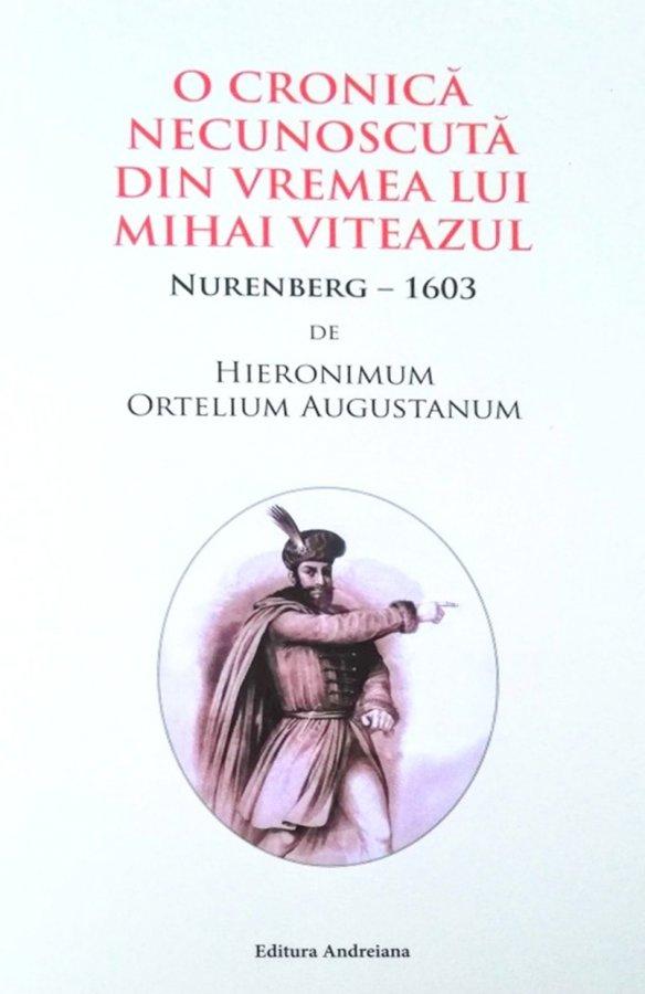 O CRONICĂ NECUNOSCUTĂ DIN VREMEA LUI MIHAI VITEAZUL: NURENBERG – 1603,  DE HIERONIMUM ORTELIUM AUGUSTANUM