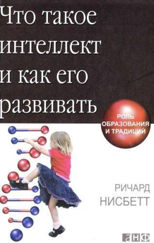 Ричард Нисбетт - Что такое интеллект и как его развивать. Роль образования и традиций (2013) pdf,fb2,djvu