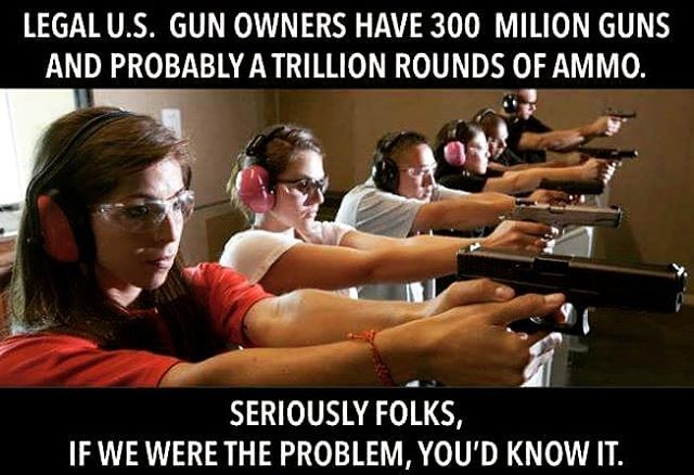 Legal U.S. gun owners have 300 million guns. If we were they problem, you'd know it.