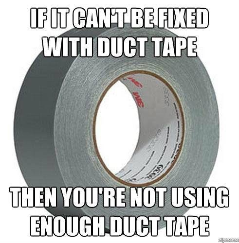 Meme: If it can't be fixed with Duct Tape, then you're not using enough Duct Tape