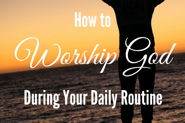 How To Worship God During Your Daily Routine
