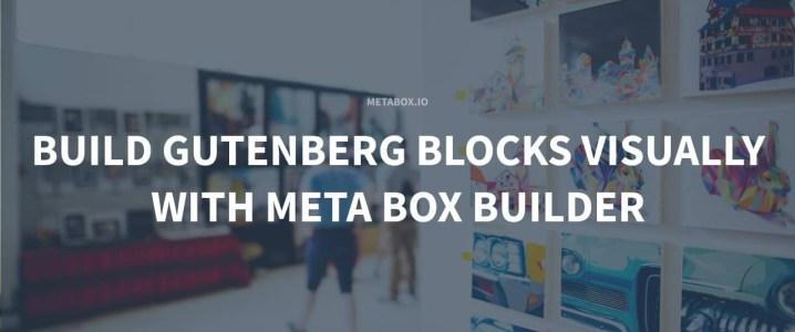 Build Gutenberg Blocks Visually With Meta Box Builder