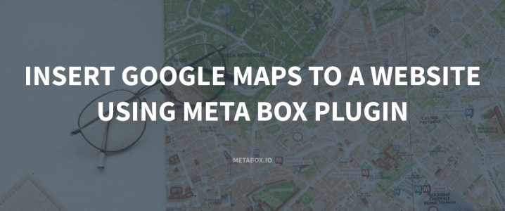 Insert Google Maps to a Website Using Meta Box Plugin