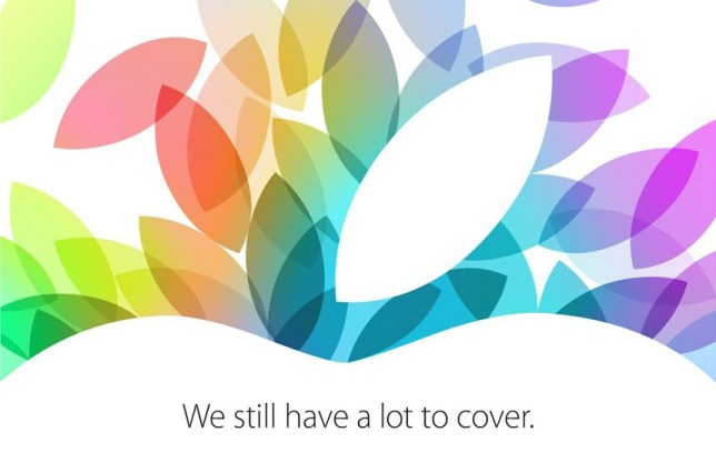 "Apple has sent out invites to an event next week where it is expected to launch a new iPad and mini iPad. In its typical cryptic way, the invite makes no mention of what the technology company plans to release. Instead, the invite to an event in San Francisco says ""we still have a lot to cover"" with a stylized version of the Apple logo with multiple versions of the apple stalk in different colors. The guessing game is now on to try and work out what the words mean. Some tech writers have decided it means the new iPads will come with new colorful covers. Others have gone for a literal meaning, hoping that it means that a lot of new devices will be released in an event where Apple CEO Tim Cook will have a lot to cover. Last month Apple held the launch for its new iPhone 5S and 5C models in its Cupertino headquarters. This event will be held at the Yerba Buena Centre for the Arts in San Francisco. The rumors are that the 5th generation iPad will get a new look, including a smaller bezel, while the iPad Mini is expected to be upgraded with a high-resolution Retina screen. Apple is also expected to release more details of its new operating system, OS X Mavericks, and upgrades to the MacBook Pro rang"