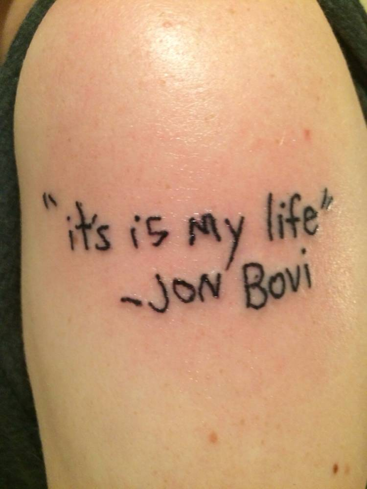 Bon Jovi Tattoo. It's my life Taken from i.imgur.com/h7EWAjm.jpg Contacted http://www.reddit.com/r/funny/comments/2ygq6b/its_is_my_life_jon_bovi/ for permission