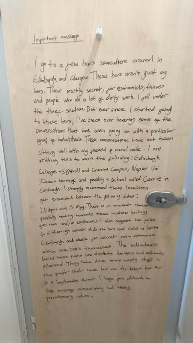 POLICE are investigating a bizarre terrorist threat that was neatly written on an entire toilet door at a Scottish college. The message, written on the back of a toilet door at Edinburgh Collegeís Granton Campus, claims that there is an ìimminent threatî of gunmen or explosives between today (April 20) and May 5. The author, who wrote in black ink, claims to have overheard conversation in a ìsecretî bar - where individuals were apparently planning attacks. In the warning the writer lists Edinburgh Collegeís Sighthill and Granton Campuses, Napier University, Ocean Terminal and Currie Community High School as targets in the threat. Images of the threat began to appear online soon after staff and police were made aware of it on Monday.