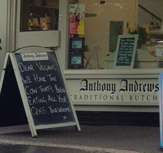 A butchers has come under fire from vegans after a ?tongue-in-cheek? advert poked fun at their lifestyle. Anthony Andrew Traditional Butchers in King Street, Duffield, Derbyshire, has been criticised after an advertising board put up outside said: ?Dear vegans, we have the cow that?s been eating all your grass. You're welcome.? Caption: The sign