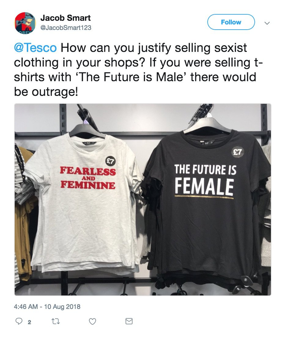 - Picture of the offending Tesco T-Shirt on twitter TRIANGLE NEWS 0203 176 5587 // contact@trianglenews.co.uk By Niamh Cavanagh SHOPPERS have hit out at Tesco for selling T-shirts with the slogan ?The Future Is Female?. They say the ?7 tops in the F&F range are sexist and unfair to blokes. The two t-shirts that have sparked complaints on Twitter feature the slogans ?Fearless and Feminine? and ?The Future is Female? emblazoned across the front. Men have taken to Twitter to vent their anger over the sale of the t-shirts. *TRIANGLE NEWS DOES NOT CLAIM ANY COPYRIGHT OR LICENSE IN THE ATTACHED MATERIAL. ANY DOWNLOADING FEES CHARGED BY TRIANGLE NEWS ARE FOR TRIANGLE NEWS SERVICES ONLY, AND DO NOT, NOR ARE THEY INTENDED TO, CONVEY TO THE USER ANY COPYRIGHT OR LICENSE IN THE MATERIAL. BY PUBLISHING THIS MATERIAL , THE USER EXPRESSLY AGREES TO INDEMNIFY AND TO HOLD TRIANGLE NEWS HARMLESS FROM ANY CLAIMS, DEMANDS, OR CAUSES OF ACTION ARISING OUT OF OR CONNECTED IN ANY WAY WITH USER'S PUBLICATION OF THE MATERIAL*