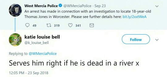 """Police have blasted an evil Twitter troll who posted a sick joke about missing student Thomas Jones. See NTI story NTITROLL. The 18-year-old sent a photo to pals at 3.45am last Wednesday and called saying he was two minutes away - but never arrived. After police posted a video marking the week anniversary of his disappearance on Wednesday (26/9) Twitter user Katie Louise Bell trolled the force. Tagging West Mercia Police, she wrote: ?Serves him right if he is dead in a river x? In response, the force tweeted: ?Hi all, apologies for any distress caused by the account you?ve reported. """"The individual has posted on our Facebook page with the same account name - we?ve taken action on both platforms to remove the account and the content as we believe it?s a troll."""" Superintendent Damian Pettit said: ?An offensive tweet was posted in response to a video uploaded on the West Mercia Police twitter. ?We will not tolerate such behaviour and have reported the account to twitter.?"""