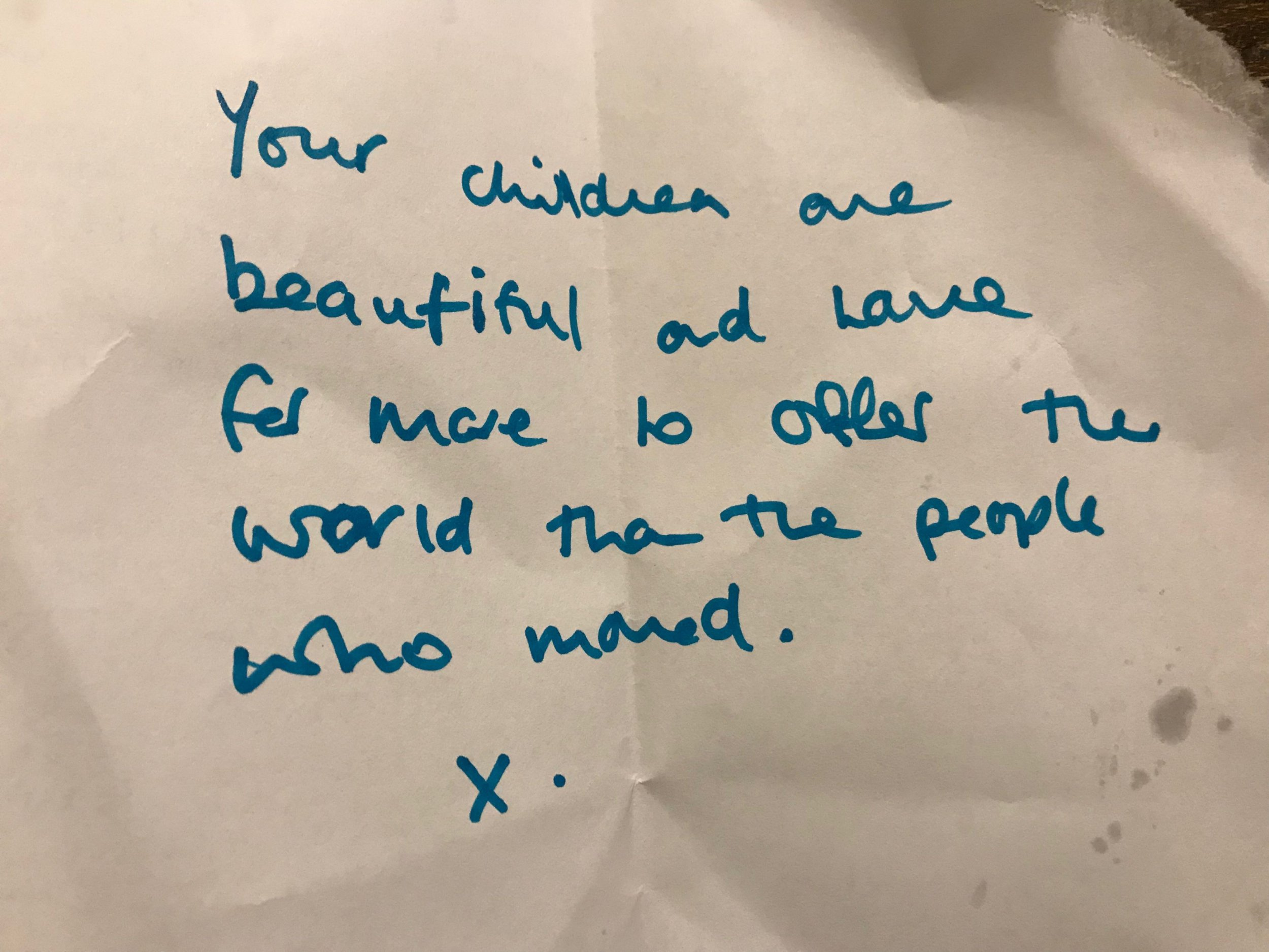 PIC FROM Kennedy News and Media (PICTURED: THE NOTE FROM A STRANGER THAT THE PARTIDGE FAMILY RECEIVED AFTER THEY WERE SHUNNED BY OTHER DINERS) A couple devastated when fellow diners shunned them due to their children were left near tears when a stranger's note claimed their kids had 'more to offer the world than the people who moved seats???. Charlotte and Richard Partridge were enjoying an early dinner at family-friendly restaurant Rockfish in Brixham, Devon, earlier this month [NOV 17] when a couple two tables away asked to be moved. The mum-of-two claims it was 'soul destroying' to see the pair, believed to be in their late 60s or early 70s, move despite Thomas, three, and Lily, two, sitting and colouring quietly. SEE KENNEDY NEWS COPY - 0161 697 4266