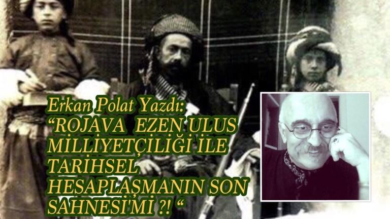 Erkan Polat Yazdı: ROJAVA: EZEN ULUS MİLLİYETÇİLİĞİ İLE TARİHSEL HESAPLAŞMANIN SON SAHNESİ'Mİ ?!