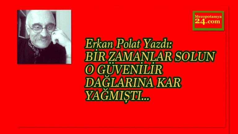 Erkan Polat Yazdı: BİR ZAMANLAR SOLUN O GÜVENİLİR DAĞLARINA KAR YAĞMIŞTI…