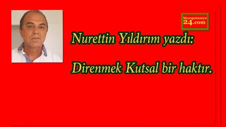 Nurettin Yıldırım yazdı: Direnmek Kutsal bir haktır.