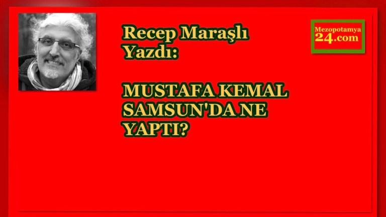 Recep Maraşlı Yazdı: MUSTAFA KEMAL SAMSUN'DA NE YAPTI?