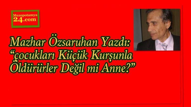 """Mazhar Özsaruhan Yazdı: """"çocukları Küçük Kurşunla Öldürürler Değil mi Anne?"""""""