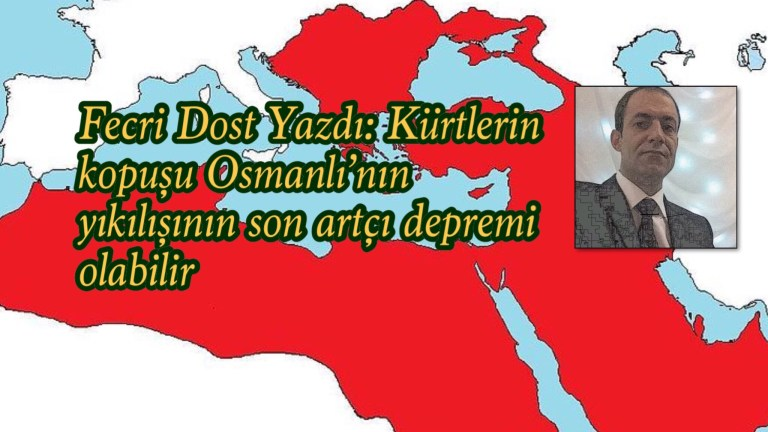 Fecri Dost Yazdı: Kürtlerin kopuşu Osmanlı'nın yıkılışının son artçı depremi olabilir