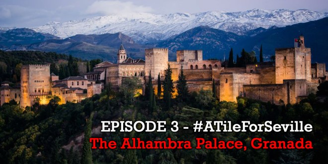 EPISODE 3 of 20 – The Alhambra Palace, Granada – #ATileForSeville 2017