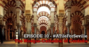 EPISODE 10 of 20 – The Mosque-Cathedral of Cordoba – #ATileForSeville 2017