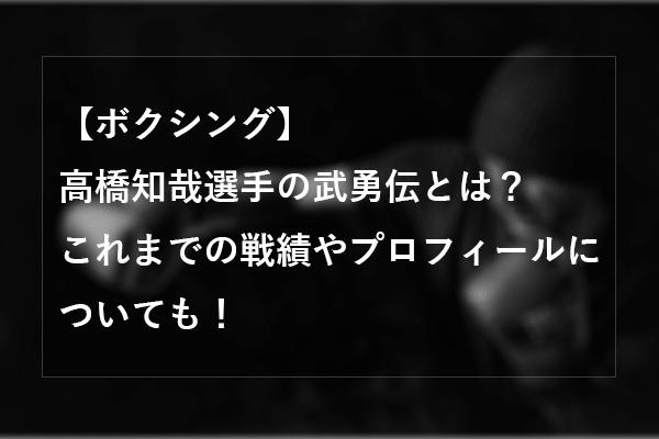 【ボクシング】高橋知哉選手の武勇伝とは?これまでの戦績やプロフィールについても!