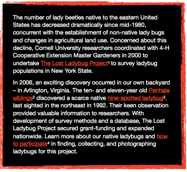 The number of lady beetles native to the eastern United States has decreased dramatically since mid-1980, concurrent with the establishment of non-native lady bugs and changes in agricultural land use. Concerned about this decline, Cornell University researchers coordinated with 4-H Cooperative Extension Master Gardeners in 2000 to undertake The Lost Ladybug Project to survey ladybug populations in New York State. In 2006, an exciting discovery occurred in our own backyard–in Arlington, Virginia. The ten- and eleven-year old Penhale siblings discovered a scarce native nine-spotted ladybug, last sighted in the northeast in 1992. Their keen observation provided valuable information to researchers. With development of survey methods and a database, The Lost Ladybug Project secured grant-funding and expanded nationwide. Learn more about our native ladybugs and how to particpiate in finding, collecting, and photographing ladybugs for this Project.