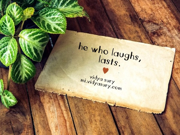 he who laughs, lasts. vidya sury