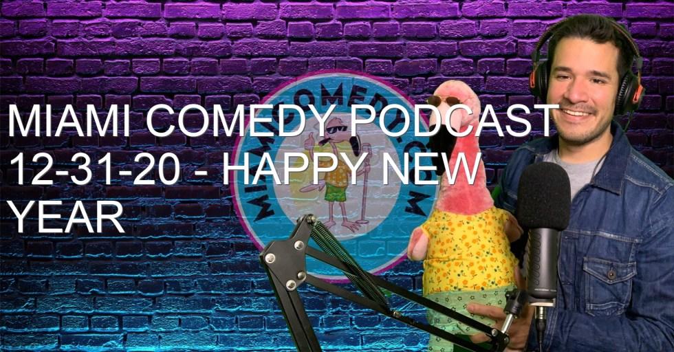 Miami Comedy Podcast 12-31-20 – Happy New Year