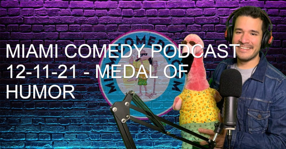 Miami Comedy Podcast 12-11-21 – Medal of Humor